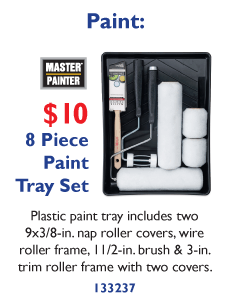 8 Piece Paint Set $10 - Plastic paint tray includes two 9x3/8 in. nap roller covers, wore roller frame, 1 1/2 in. brush and 3 in. trim roller frame with two covers.